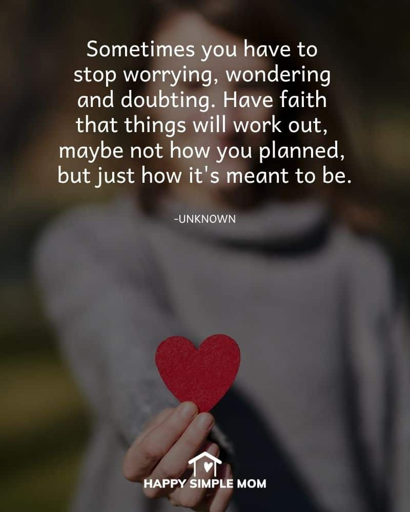 Sometimes you have to stop worrying, wondering and doubting. Have faith that things will work out, maybe not how you planned, but just how it's meant to be. - Unknown