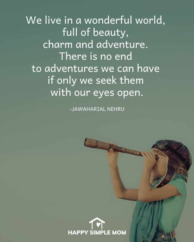 We live in a wonderful world, full of beauty, charm and adventure. There is no end to adventures we can have if only we seek them with our eyes open. - Jawaharial Nehru