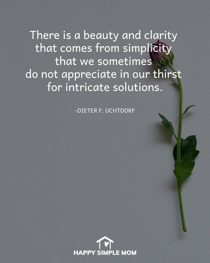 There is a beauty and clarity that comes from simplicity that we sometimes do not appreciate in our thirst for intricate solutions. - Dieter F. Uchtdorf