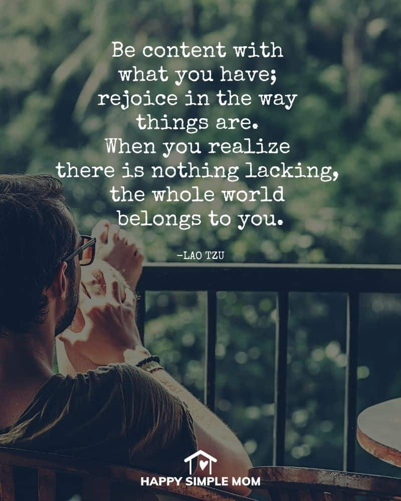 Be content with what you have; rejoice in the way things are. When you realize there is nothing lacking, the whole world belongs to you. - Lao Tzu