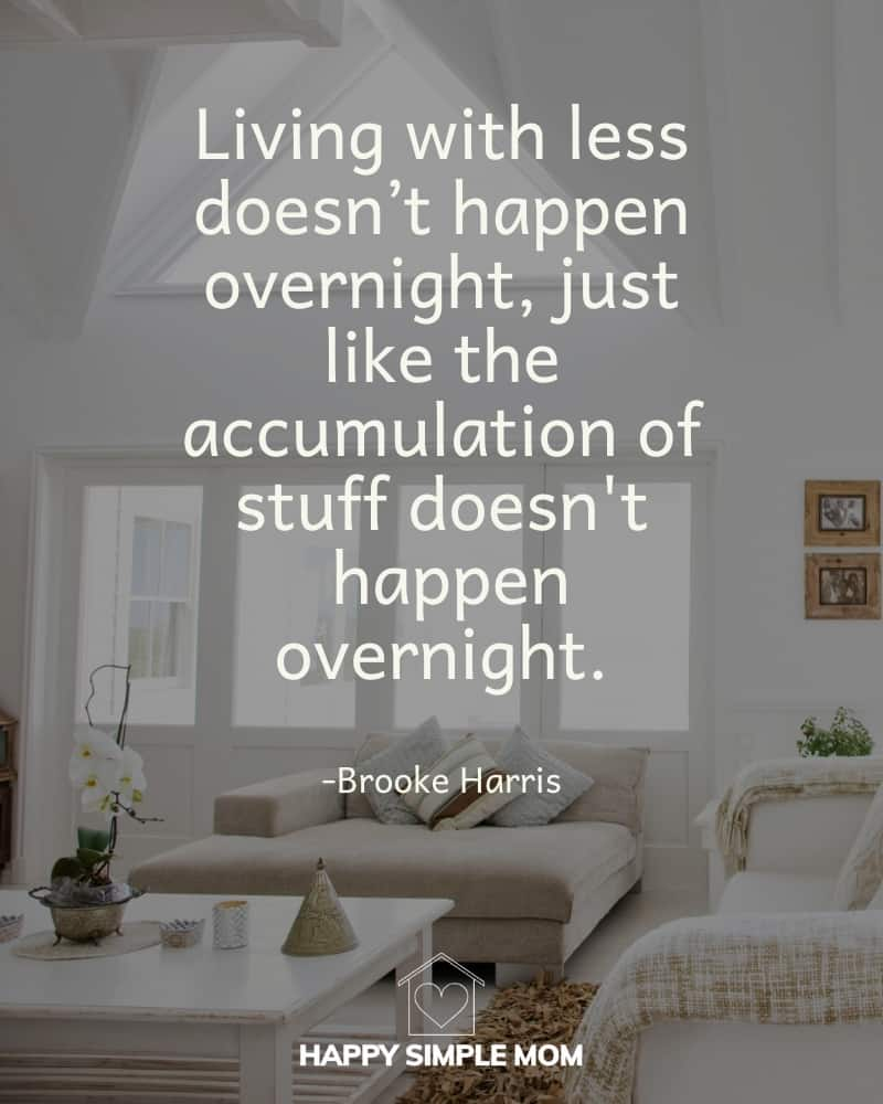 Living with less doesn't happen overnight, just like the accumulation of stuff doesn't happen overnight. Brooke Harris, Happy Simple Mom