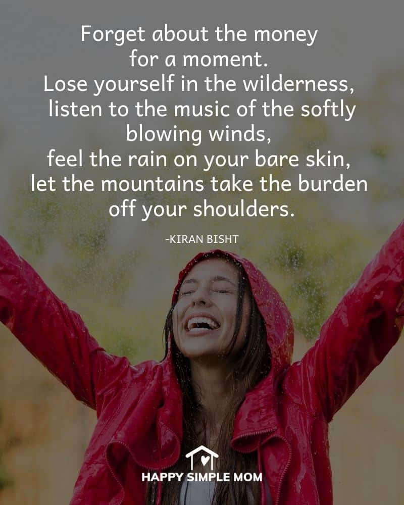 Forget about the money for a moment. Lose yourself in the wilderness, listen to the music of the softly blowing winds, feel the rain on your bare skin, let the mountains take the burden off your shoulders. - Kiran Bisht
