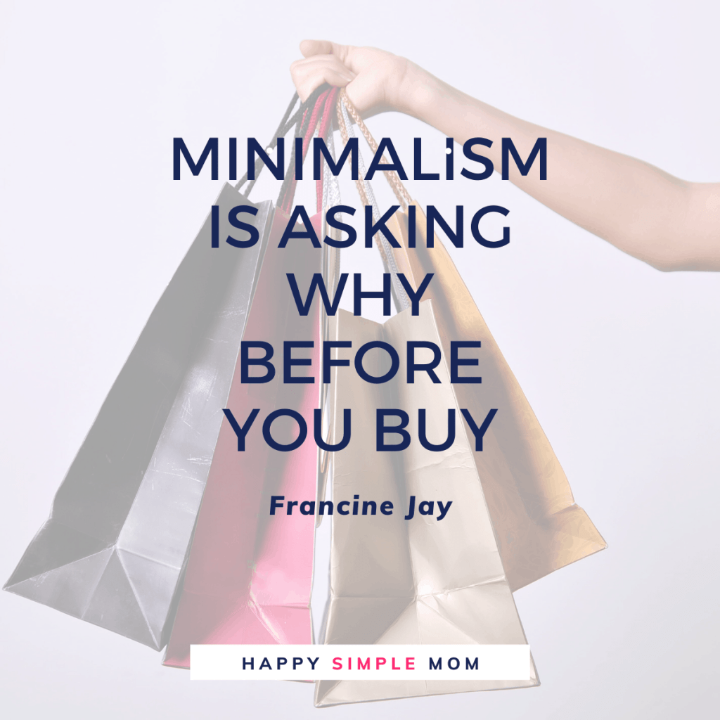 Minimalism is asking why before you buy. Francine Jay