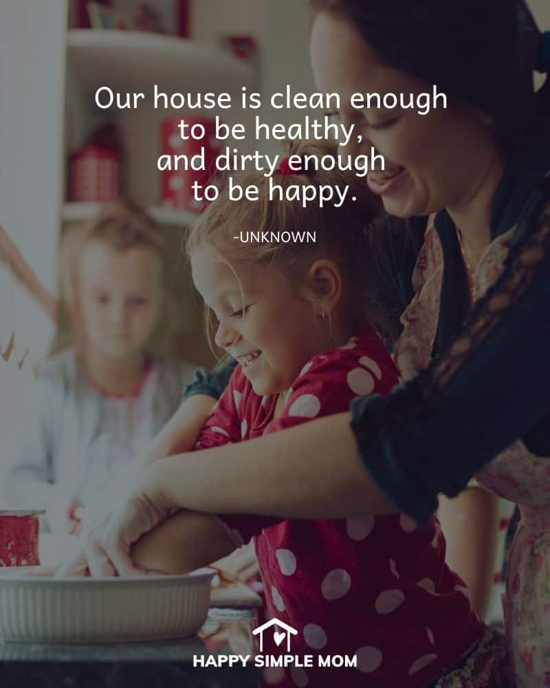 Our house is clean enough to be healthy, and dirty enough to be happy. Unknown