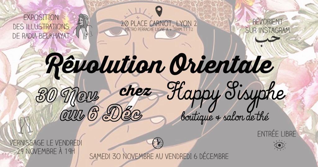 Venez découvrir les illustrations ~Rêvolution Orientale~ de Radia Belkhayat à la boutique Happy Sisyphe du Samedi 30 Novembre au Vendredi 6 Décembre. Vernissage le Vendredi 29 Novembre à partir de 19h ! Entrée libre. Vous pourrez rencontrer l'artiste pendant le Vernissage et le Samedi de 15h à 19h. ~ Rêves couleurs, rêves graphiques vous prennent la main pour l'envolée orientale : femmes, hommes, prières et rêveries de mon Orient souhaité vous seront présentés tel que je les ai toujours rêvés. Bienvenue dans ma Rêv(e)olution Orientale, Radia. ~ Dessins réalisés par Radia Belkhayat et disponible à la vente sous format affiche (A3) ou carte postale (A5). Une partie des fonds récoltés sera mise à disposition de l'association Dar Zhor qui s'occupe du bien-être des personnes atteintes et en soin pour le cancer. Lien vers l'association: https://www.facebook.com/Darzhor/ Happy Sisyphe, boutique & salon de thé 20 Place Carnot Lyon 2ème (Métro Tram PERRACHE) Ouvert du Mardi au Samedi de 11h à 13h30 puis de 14h30 à 19h.