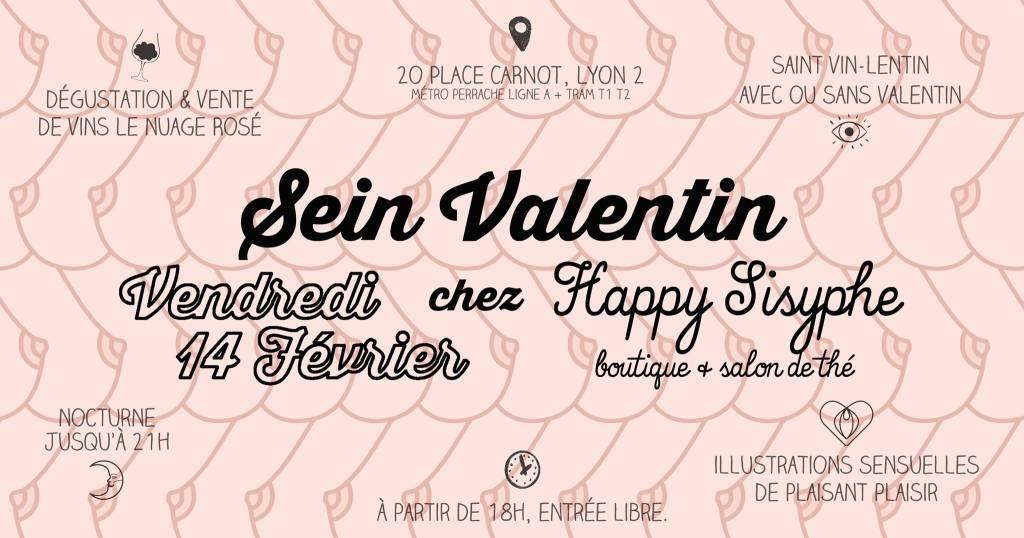 """Happy Sisyphe vous invite à venir fêter sa Sein Valentin le Vendredi 14 Février à partir de 18h ! Au programme : ♥ DÉGUSTATION & VENTE DE VINS LE NUAGE ROSÉ Maurane & Florian, alias Le Nuage Rosé vous offre une dégustation de vins sur une sélection spéciale Saint-Valentin de bouteilles de petits producteurs locaux. Vous pourrez goûter et même repartir avec """"la maitresse"""" & """"le libertin"""" si vous êtes séduits par leur cépage.. Dégustation offerte, bouteille de vin à partir de 10,90€. ♥ SAINT VIN-LENTIN AVEC OU SANS VALENTIN Soirée ouverte à tous, seul ou accompagné, à partir de 18h. Un bon moment à partager un verre de vin à la main et évidemment quelques gourmandises sucrées-salées à grignoter.. ♥ ILLUSTRATIONS SENSUELLES DE PLAISANT PLAISIR Découvrez les illustrations de Sophie, alias Plaisant plaisir, qui vous fait voyager au cœur de la sensualité & plus si affinités.. Vous apercevez déjà ses des-seins sur le flyer issus de son motif """"Boobtiful"""". Ses affiches et badges seront dispos à la vente en boutique à partir du 14 Février. ♥ NOCTURNE JUSQU'A 21H La boutique restera ouverte jusqu'à 21h, l'occasion d'un shopping nocturne ou d'une découverte de la boutique si les horaires habituels ne sont pas compatibles avec les vôtres.. RDV le Vendredi 14 Février chez Happy Sisyphe 20 Place Carnot Lyon 2ème (métro et tram Perrache à 2min) Entrée libre. A partir de 18h, fermeture à 21h."""