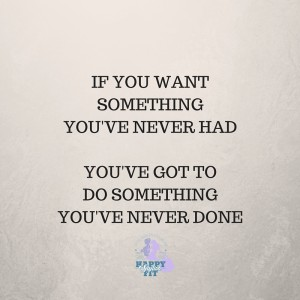 If you want something you've never had. You've got to do something you've never done. Inspirational quote.