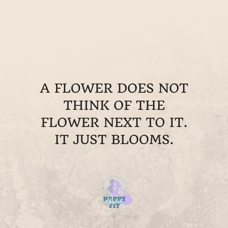 A flower does not think of the flower next to it. It just blooms. Inspirational quote.