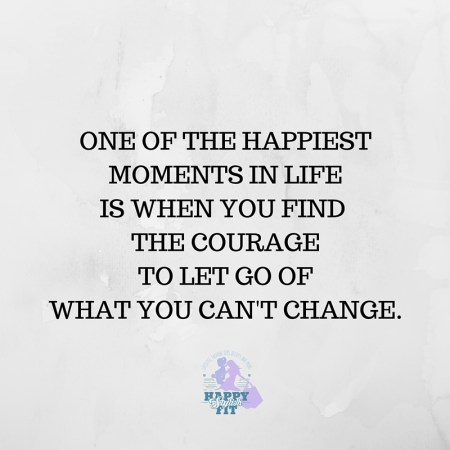 One of the happiest moments in life is when you find the courage to let go of what you can't change. Inspirational quote.