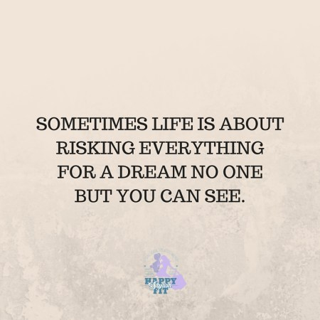 Sometimes life is about risking everything for a dream no one but you can see. Inspirational quote.