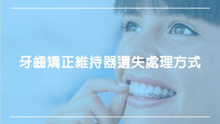 牙齒矯正維持器遺失處理方式