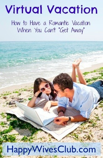 """Virtual Vacation – How to Have a Romantic Vacation When You Can't """"Get Away"""""""