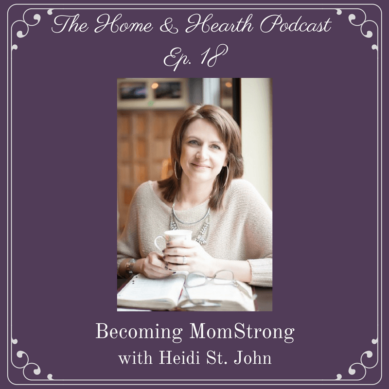 episode 18 of the Home and Hearth Podcast - becoming momstrong with heidi st john