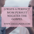"5 Ways the ""Perfect Mom"" Pursuit Negates the Gospel"