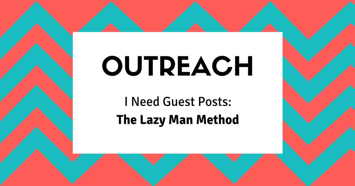 I Need Guest Posts: The Lazy Man Method of Outreach!