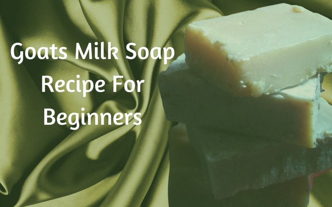 Homemade Goat Milk Soap Recipe For Beginners fast & easy Get Stunning Results