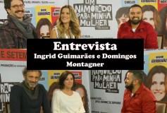 Entrevista com Domingos Montagner e Ingrid Guimarães