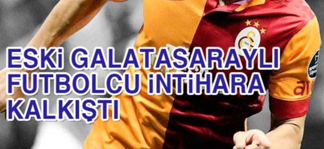 Eski Galatasaraylı futbolcu intihara kalkıştı