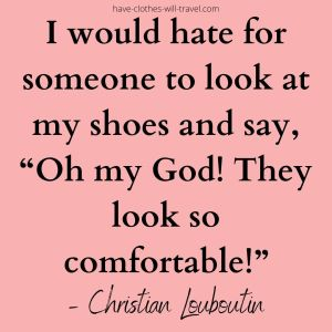 """'I would hate for someone to look at my shoes and say, """"Oh my God! They look so comfortable!""""' – Christian Louboutin (1)"""