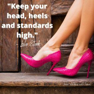 _Keep your head, heels and standards high._ – Lola Stark