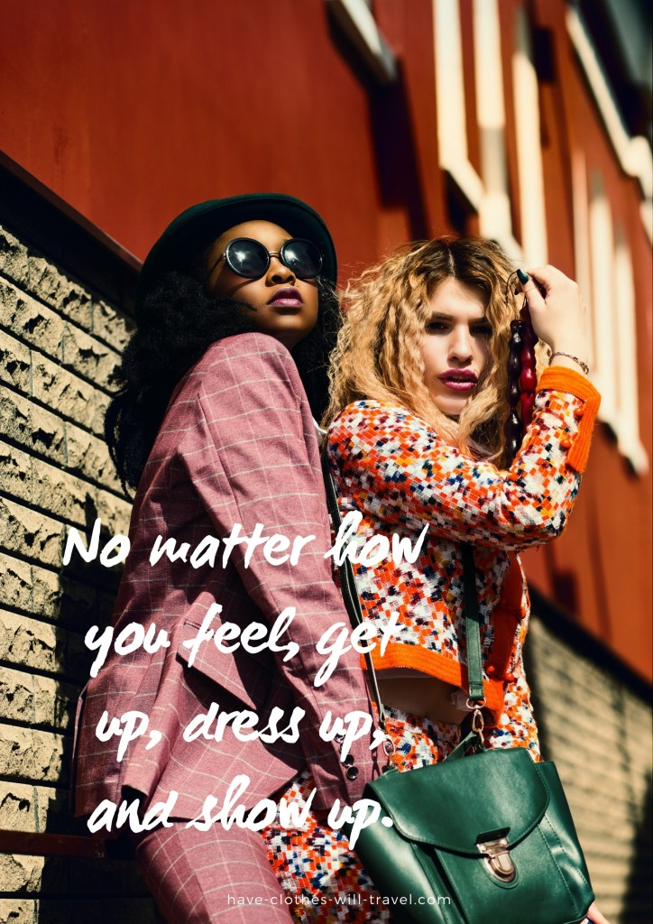 No matter how you feel, get up, dress up, and show up.