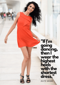 If I'm going dancing, then I wear the highest heels with the shortest dress. - Kate Moss