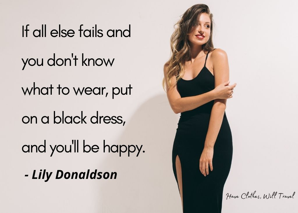 If all else fails and you don't know what to wear, put on a black dress, and you'll be happy. - Lily Donaldson