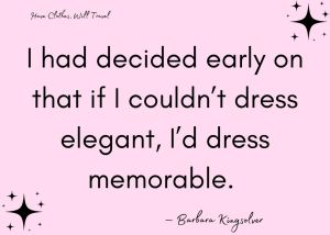 I had decided early on that if I couldn't dress elegant, I'd dress memorable. — Barbara Kingsolver