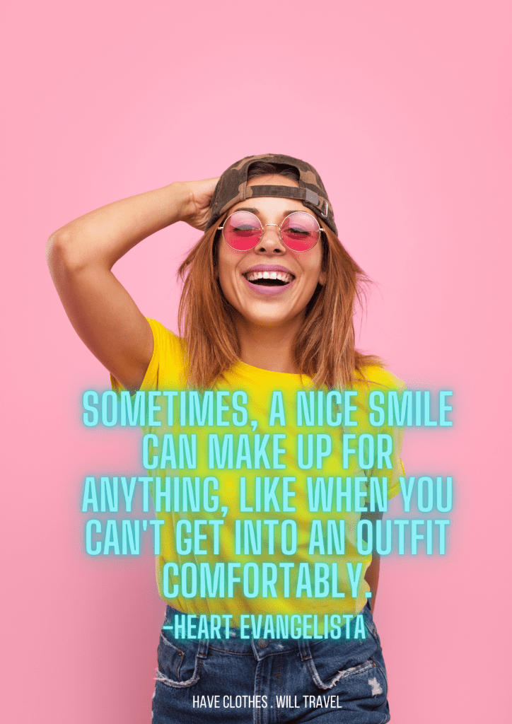 Sometimes, a nice smile can make up for anything, like when you can't get into an outfit comfortably. - Heart Evangelista