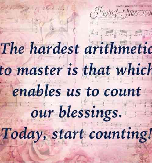 """The hardest arithmetic to master is that which enables us to count our blessings.""   ― Eric Hoffer"