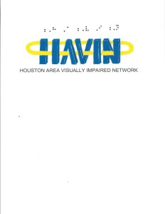 "This is the official HAVIN logo, with blue letters that spell the acronym HAVIN, and it is encircled by a yellow halo-like band. In black, there are the words ""Houston Area Visually Impaired Network"" underneath it, and the braille letters for HAVIN above the logo."