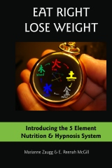 Eat Right Lose Weight - Introducing the 5 Element Nutrition & Hypnosis System by Dr. Reenah McGill and Marianne Zaugg
