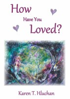 How Have You Loved by Karen T Hluchan