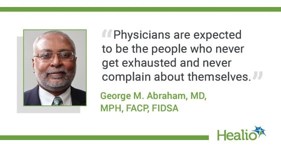 """The quote is: """"Physicians are expected to be the people who never get exhausted and never complain about themselves."""" The source of the quote is: George M. Abraham, MD, MPH, FACP, FIDS."""