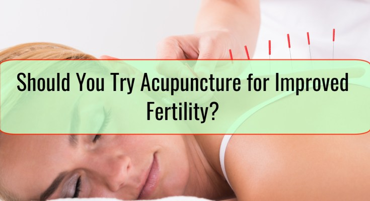 Should You Try Acupuncture for Improved Fertility