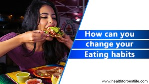 How can you change your eating habits in order to improve your overall health