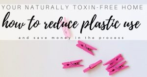 How to Reduce Plastic Use for a Naturally Toxin Free Home