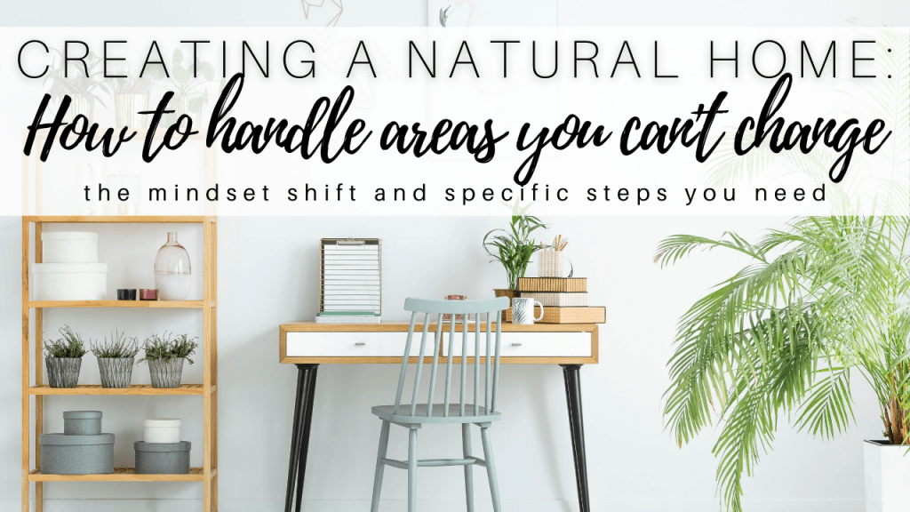 creating a natural home_ how to handle areas you can't change