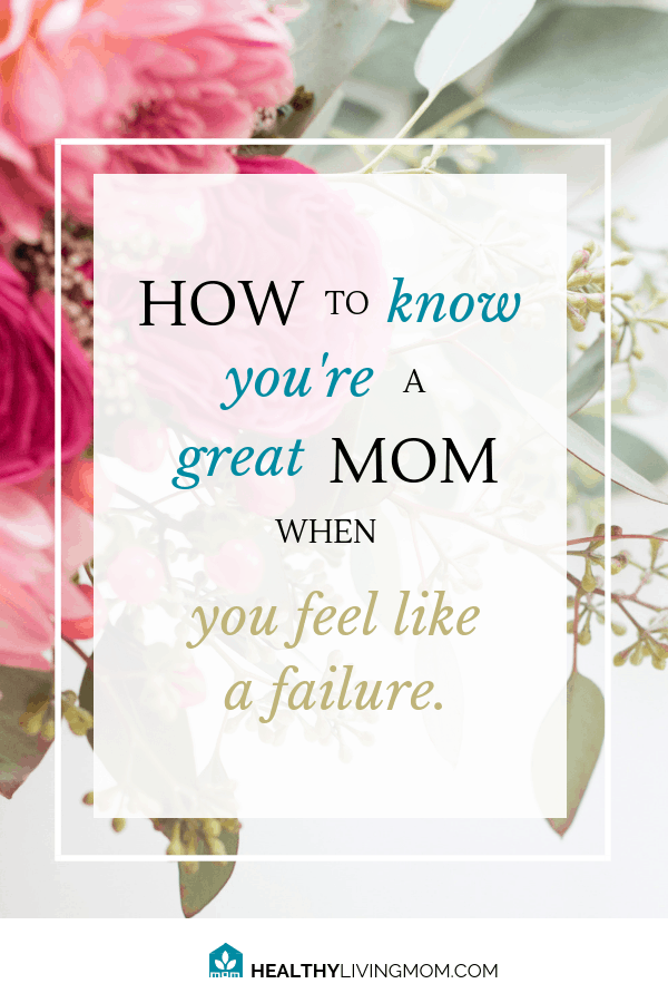Feel like a failure as a mom? It's only true if...if what? I've got a few answers to that question and how you can know you're a great mom today.