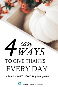 Studies show, thankful people are happier and less likely to get sick! Here's 4 ways to help you give thanks every day and 1 that'll stretch your faith.