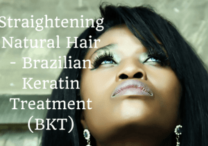 Straightening Natural Hair – Brazilian Keratin Treatment (BKT)