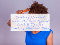 Combing Natural Hair- The Best Type of Comb and Tips for Combing Natural Hair