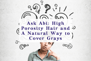 Reader Question: High Porosity Hair and A Natural Way to Cover Grays