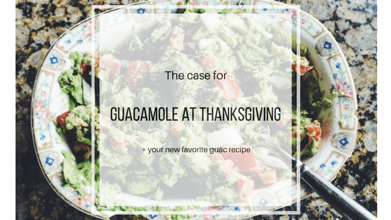 The Case for Guacamole at Thanksgiving + your New Favorite Guac Recipe