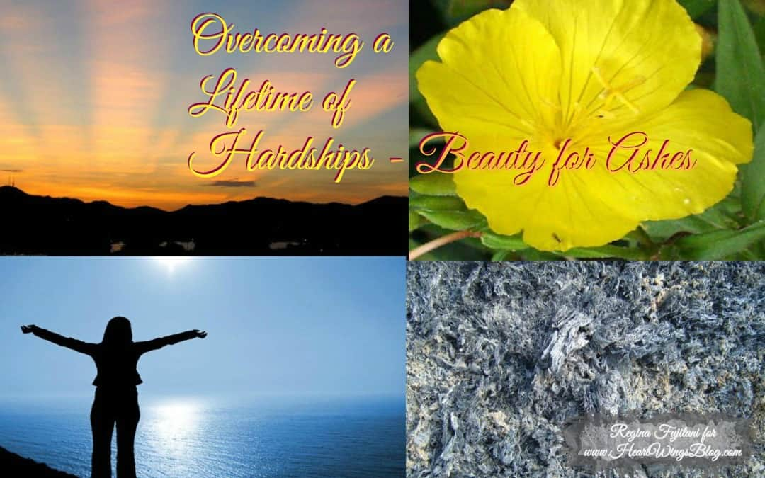 Overcoming a Lifetime of Hardships – Beauty from Ashes