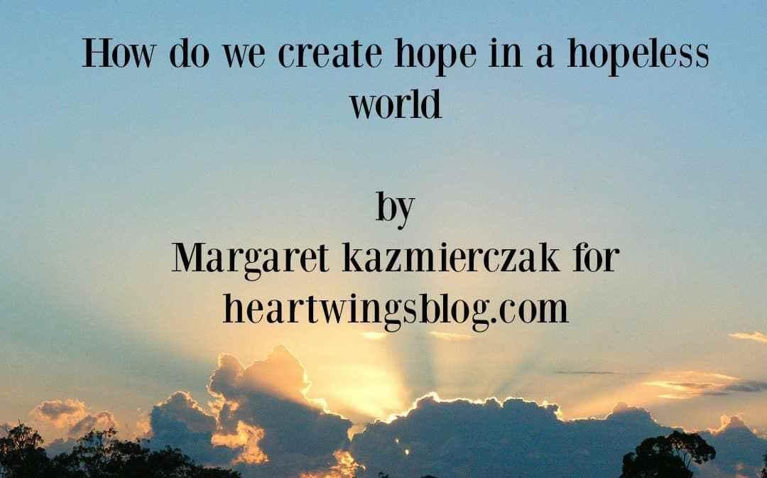 How Do We Create Hope in a Hopeless World?