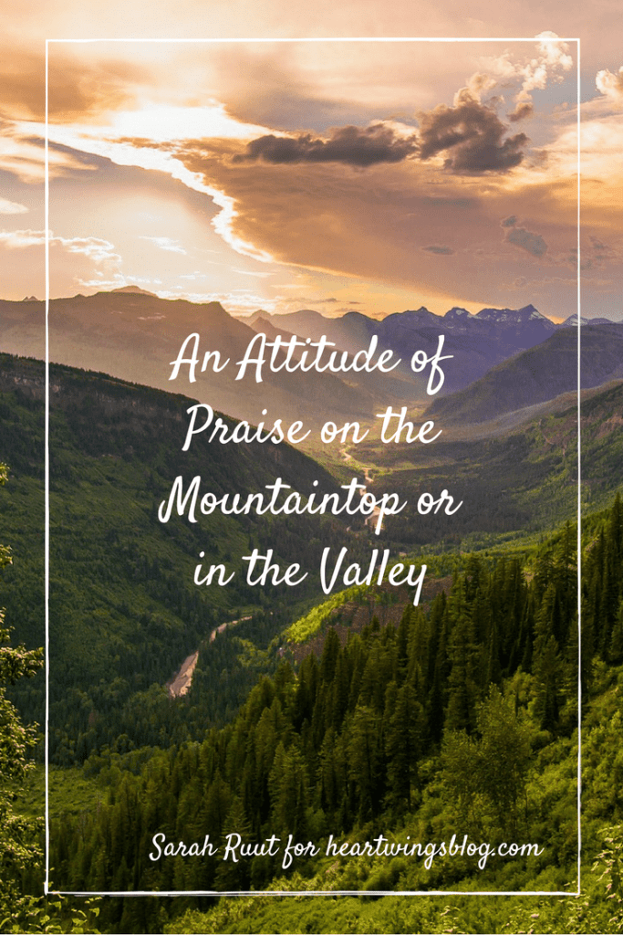 Is it possible to maintain an attitude of praise whether we're on the mountaintop or down in the valley? A testimony to encourage you along the way.