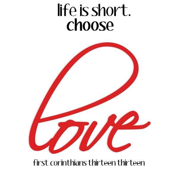 Life is Short. Choose LOVE. 1 Corinthians 13:13