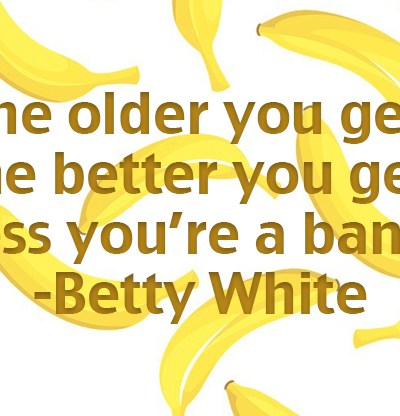 """The older you get the better you get. Unless you're a banana."" - Betty White #thisis33"