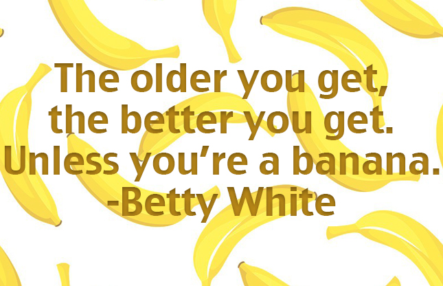 """""""The older you get the better you get. Unless you're a banana."""" - Betty White #thisis33"""